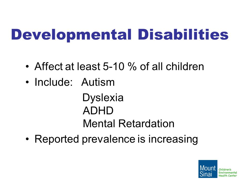 Developmental Disabilities Affect at least 5-10 % of all children Include: Autism Dyslexia ADHD Mental Retardation Reported prevalence is increasing