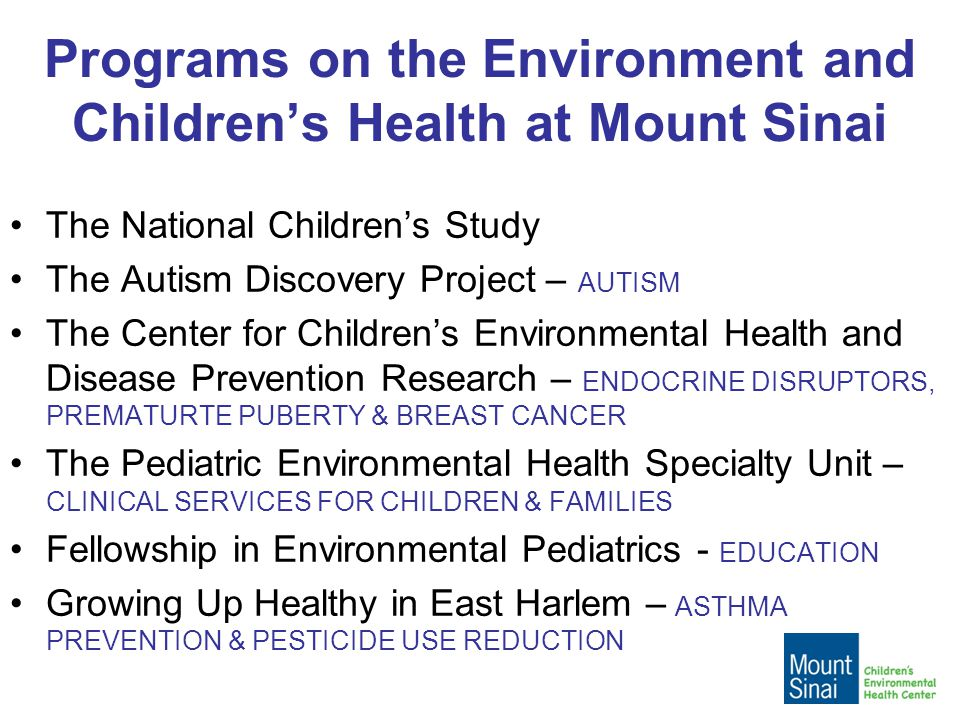 Programs on the Environment and Children's Health at Mount Sinai The National Children's Study The Autism Discovery Project – AUTISM The Center for Children's Environmental Health and Disease Prevention Research – ENDOCRINE DISRUPTORS, PREMATURTE PUBERTY & BREAST CANCER The Pediatric Environmental Health Specialty Unit – CLINICAL SERVICES FOR CHILDREN & FAMILIES Fellowship in Environmental Pediatrics - EDUCATION Growing Up Healthy in East Harlem – ASTHMA PREVENTION & PESTICIDE USE REDUCTION
