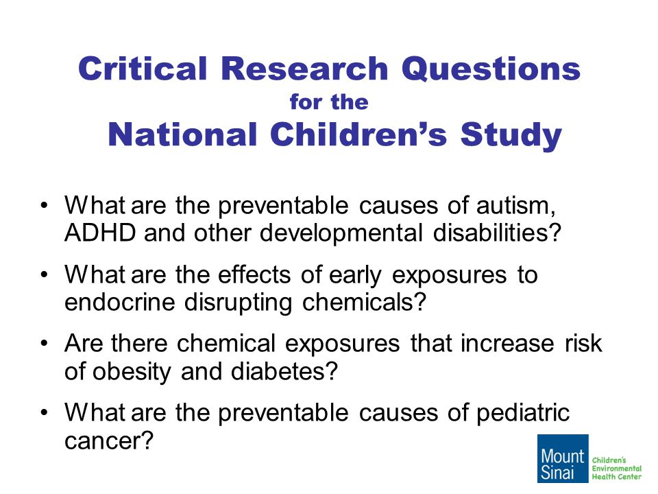 Critical Research Questions for the National Children's Study What are the preventable causes of autism, ADHD and other developmental disabilities.
