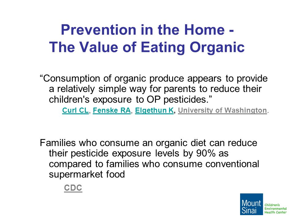 Prevention in the Home - The Value of Eating Organic Consumption of organic produce appears to provide a relatively simple way for parents to reduce their children s exposure to OP pesticides. Curl CL, Fenske RA, Elgethun K, University of Washington.Curl CLFenske RAElgethun K Families who consume an organic diet can reduce their pesticide exposure levels by 90% as compared to families who consume conventional supermarket food CDC