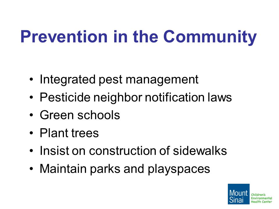 Prevention in the Community Integrated pest management Pesticide neighbor notification laws Green schools Plant trees Insist on construction of sidewalks Maintain parks and playspaces