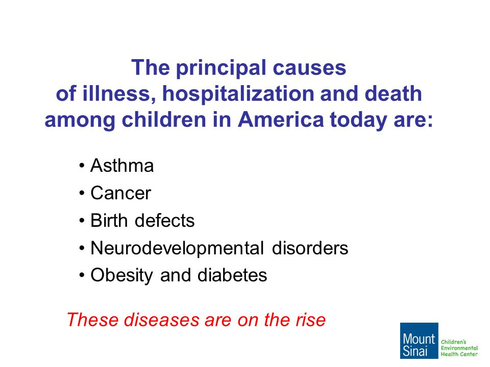 The principal causes of illness, hospitalization and death among children in America today are: Asthma Cancer Birth defects Neurodevelopmental disorders Obesity and diabetes These diseases are on the rise
