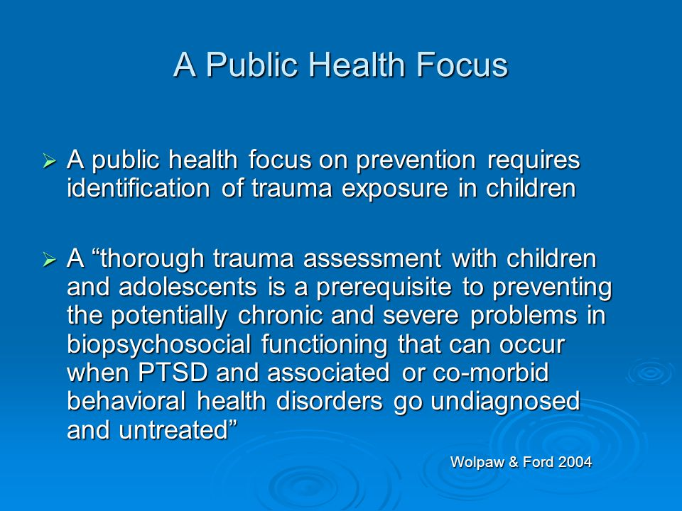 "A Public Health Focus  A public health focus on prevention requires identification of trauma exposure in children  A ""thorough trauma assessment wit"