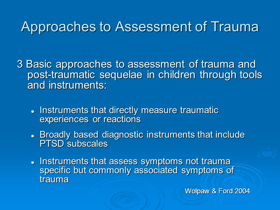 Approaches to Assessment of Trauma 3 Basic approaches to assessment of trauma and post-traumatic sequelae in children through tools and instruments: I