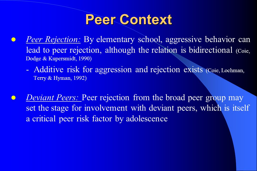 Peer Context Peer Rejection: By elementary school, aggressive behavior can lead to peer rejection, although the relation is bidirectional (Coie, Dodge & Kupersmidt, 1990) -Additive risk for aggression and rejection exists (Coie, Lochman, Terry & Hyman, 1992) Deviant Peers: Peer rejection from the broad peer group may set the stage for involvement with deviant peers, which is itself a critical peer risk factor by adolescence