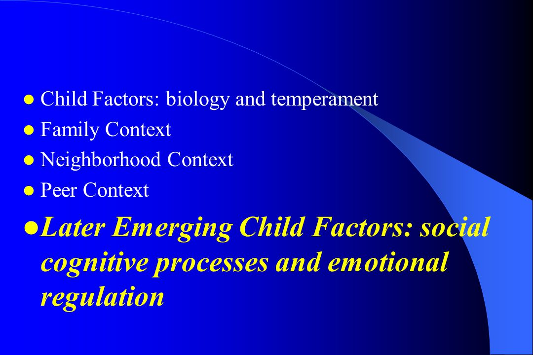 Child Factors: biology and temperament Family Context Neighborhood Context Peer Context Later Emerging Child Factors: social cognitive processes and emotional regulation