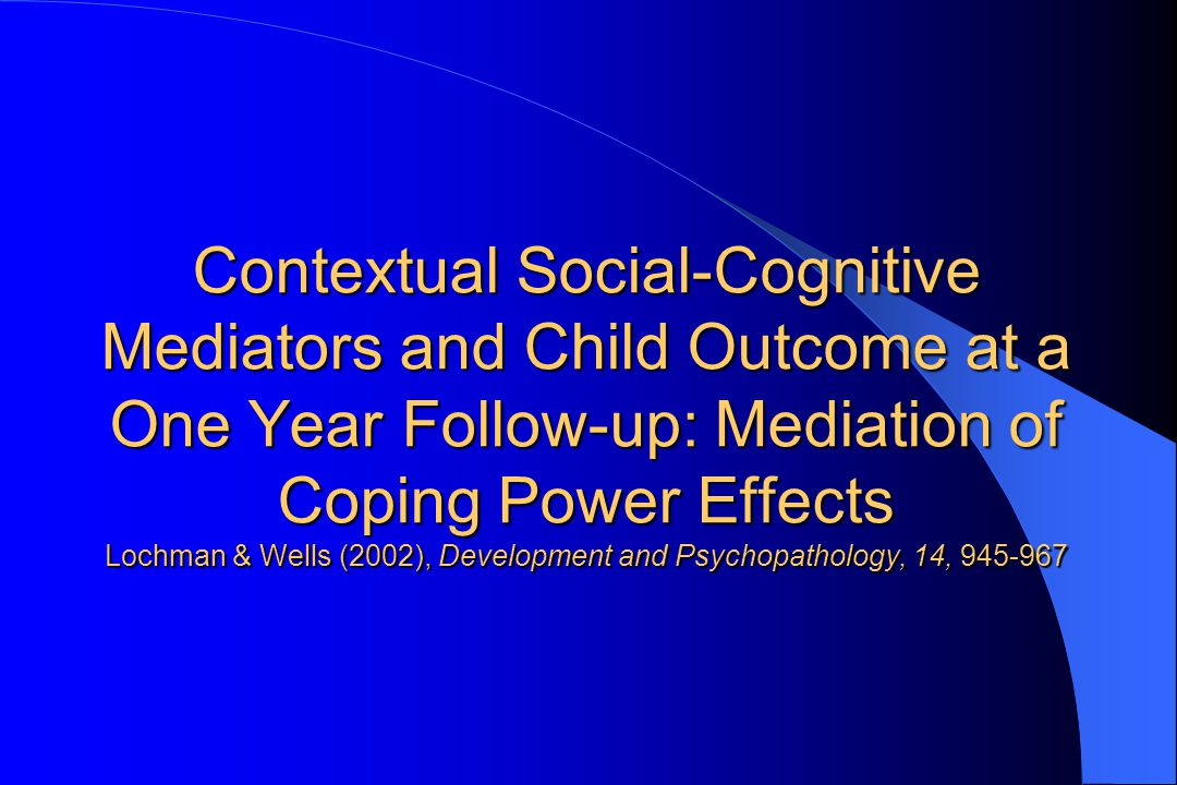 Contextual Social-Cognitive Mediators and Child Outcome at a One Year Follow-up: Mediation of Coping Power Effects Lochman & Wells (2002), Development and Psychopathology, 14, 945-967