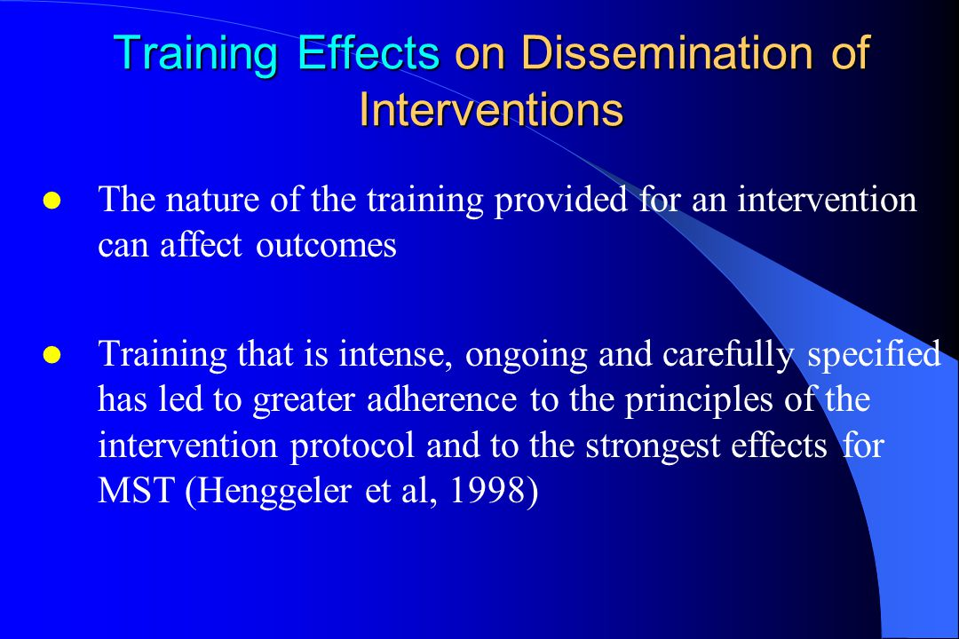 Training Effects on Dissemination of Interventions The nature of the training provided for an intervention can affect outcomes Training that is intense, ongoing and carefully specified has led to greater adherence to the principles of the intervention protocol and to the strongest effects for MST (Henggeler et al, 1998)