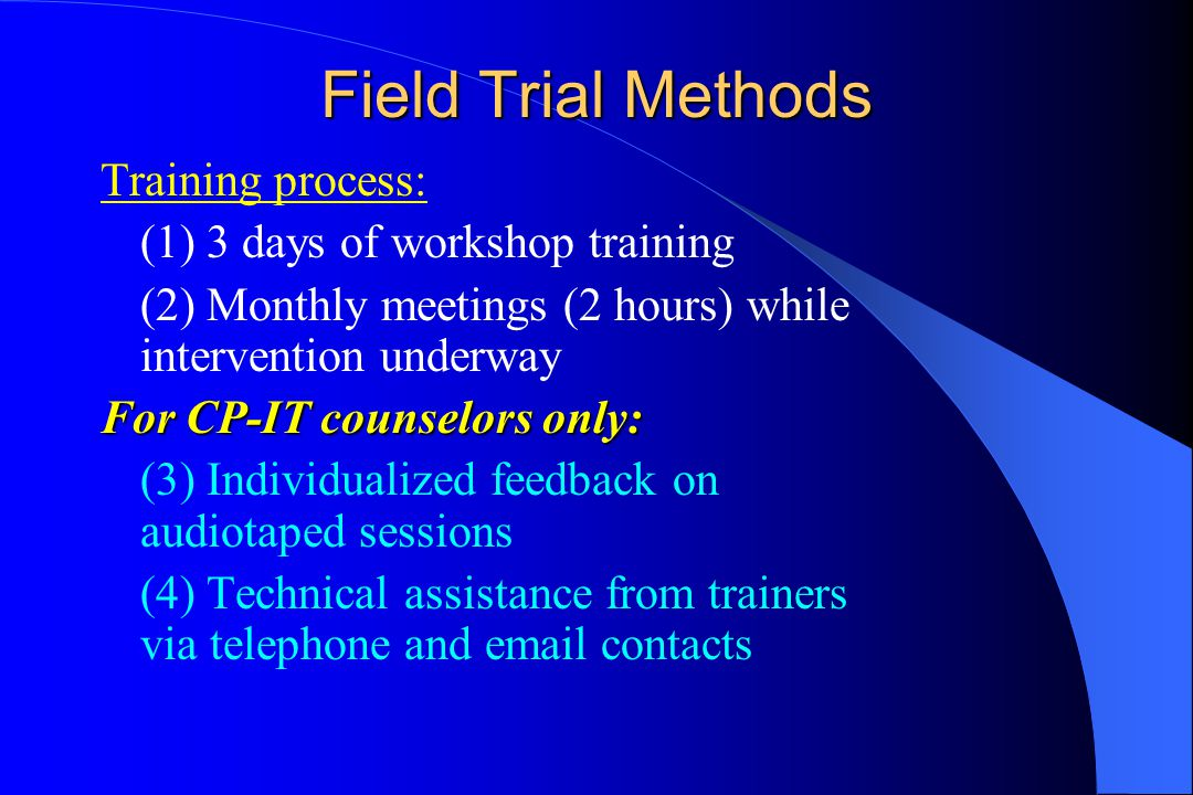 Field Trial Methods Training process: (1) 3 days of workshop training (2) Monthly meetings (2 hours) while intervention underway For CP-IT counselors only: (3) Individualized feedback on audiotaped sessions (4) Technical assistance from trainers via telephone and email contacts