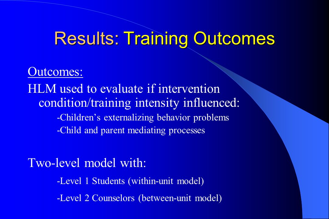 Results: Training Outcomes Outcomes: HLM used to evaluate if intervention condition/training intensity influenced: -Children's externalizing behavior problems -Child and parent mediating processes Two-level model with: -Level 1 Students (within-unit model) -Level 2 Counselors (between-unit model)