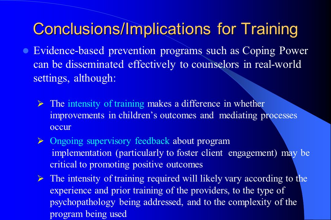 Conclusions/Implications for Training Evidence-based prevention programs such as Coping Power can be disseminated effectively to counselors in real-world settings, although:  The intensity of training makes a difference in whether improvements in children's outcomes and mediating processes occur  Ongoing supervisory feedback about program implementation (particularly to foster client engagement) may be critical to promoting positive outcomes  The intensity of training required will likely vary according to the experience and prior training of the providers, to the type of psychopathology being addressed, and to the complexity of the program being used