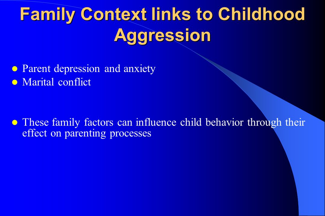 Family Context links to Childhood Aggression Parent depression and anxiety Marital conflict These family factors can influence child behavior through their effect on parenting processes