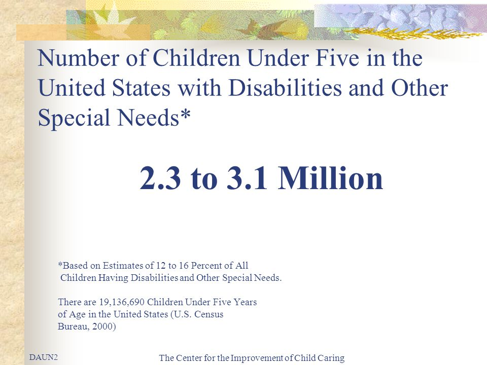 The Center for the Improvement of Child Caring Number of Children Under Five in the United States with Disabilities and Other Special Needs* 2.3 to 3.
