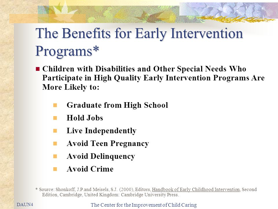 The Center for the Improvement of Child Caring The Benefits for Early Intervention Programs* Children with Disabilities and Other Special Needs Who Participate in High Quality Early Intervention Programs Are More Likely to: Graduate from High School Hold Jobs Live Independently Avoid Teen Pregnancy Avoid Delinquency Avoid Crime * Source: Shonkoff, J.P.and Meisels, S.J.