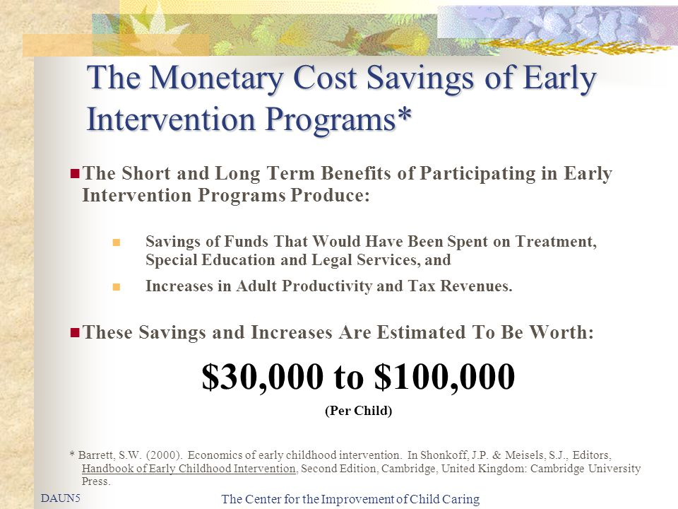 The Center for the Improvement of Child Caring The Monetary Cost Savings of Early Intervention Programs* The Short and Long Term Benefits of Participa