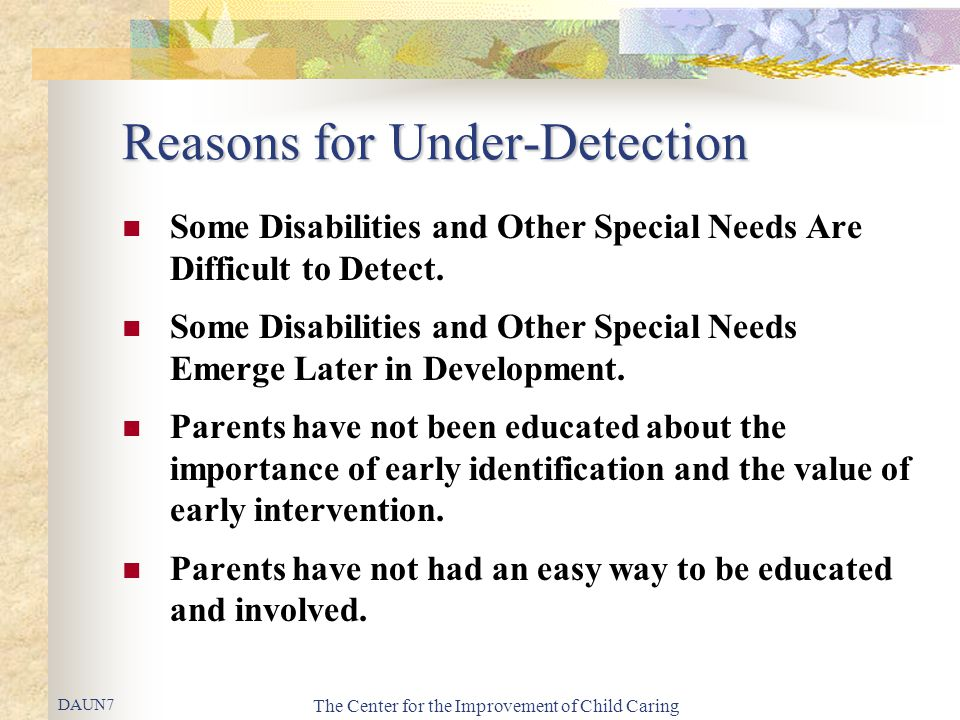 The Center for the Improvement of Child Caring Reasons for Under-Detection Some Disabilities and Other Special Needs Are Difficult to Detect. Some Dis