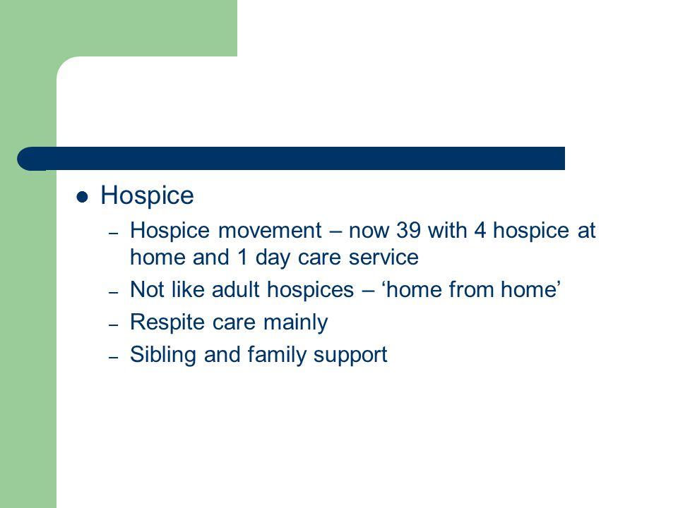 Hospice – Hospice movement – now 39 with 4 hospice at home and 1 day care service – Not like adult hospices – 'home from home' – Respite care mainly – Sibling and family support