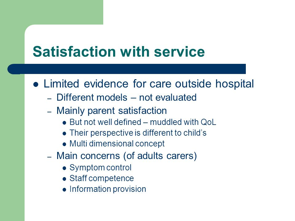 Satisfaction with service Limited evidence for care outside hospital – Different models – not evaluated – Mainly parent satisfaction But not well defined – muddled with QoL Their perspective is different to child's Multi dimensional concept – Main concerns (of adults carers) Symptom control Staff competence Information provision
