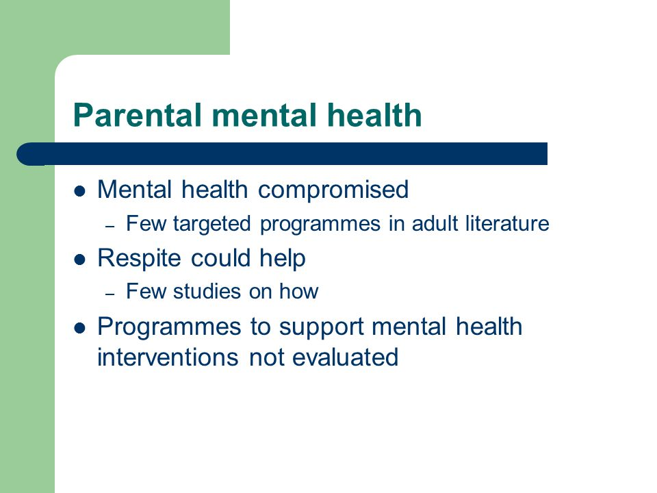 Parental mental health Mental health compromised – Few targeted programmes in adult literature Respite could help – Few studies on how Programmes to s