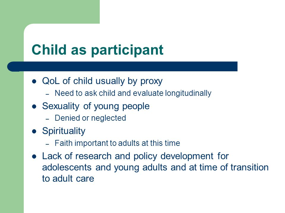 Child as participant QoL of child usually by proxy – Need to ask child and evaluate longitudinally Sexuality of young people – Denied or neglected Spi