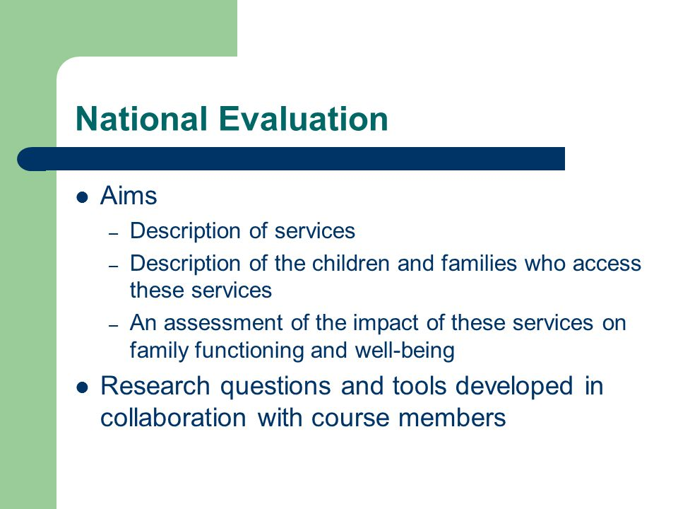 National Evaluation Aims – Description of services – Description of the children and families who access these services – An assessment of the impact of these services on family functioning and well-being Research questions and tools developed in collaboration with course members