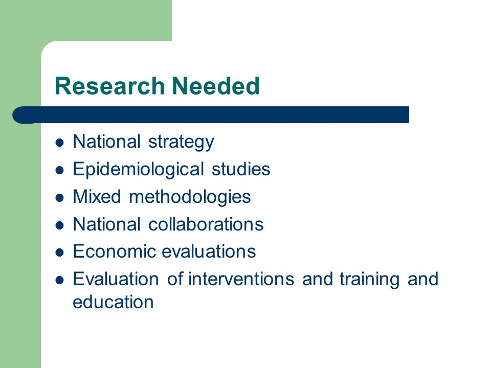 Research Needed National strategy Epidemiological studies Mixed methodologies National collaborations Economic evaluations Evaluation of interventions