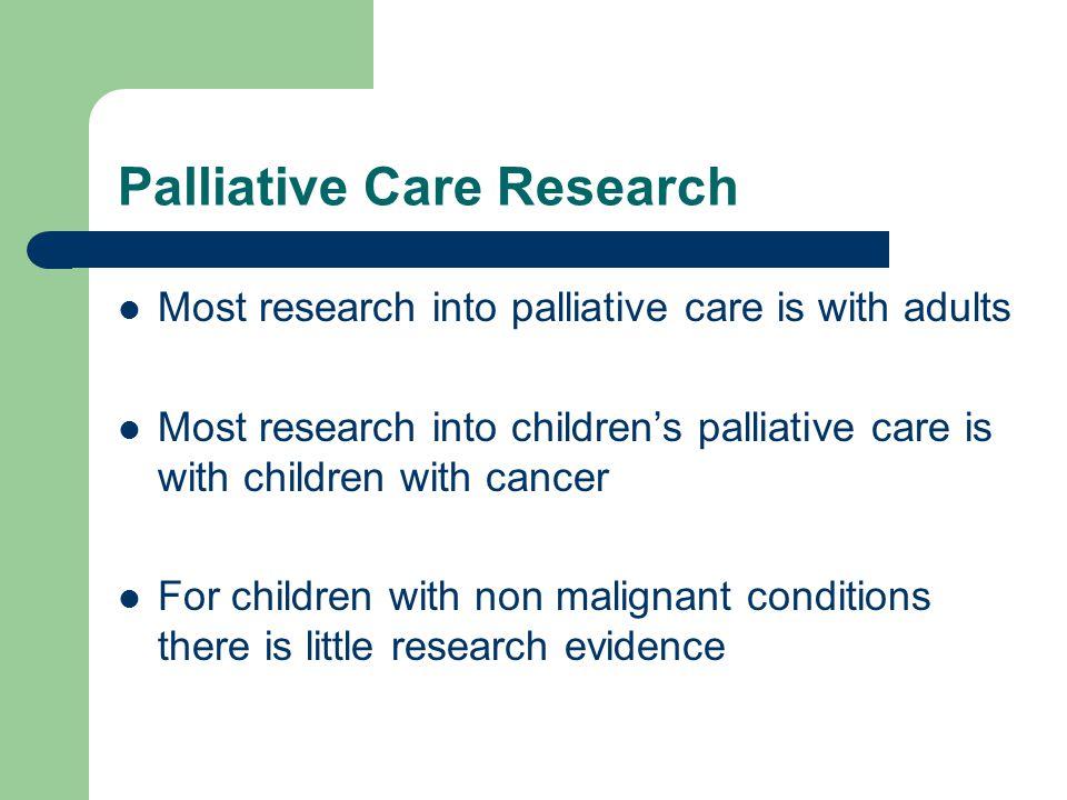 Palliative Care Research Most research into palliative care is with adults Most research into children's palliative care is with children with cancer