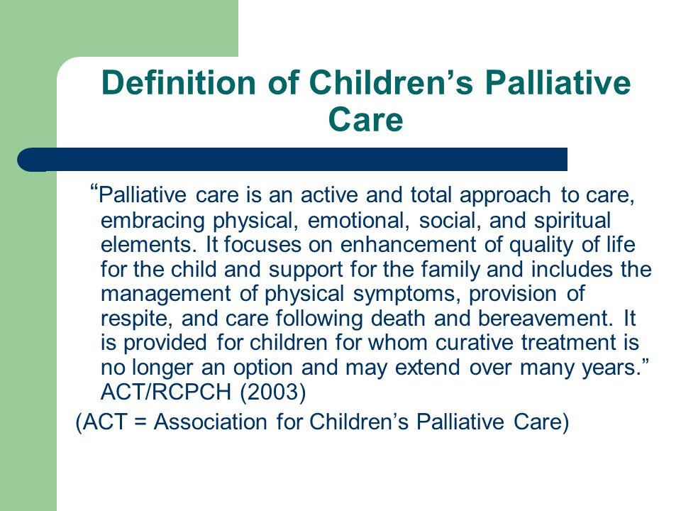 Definition of Children's Palliative Care Palliative care is an active and total approach to care, embracing physical, emotional, social, and spiritual elements.
