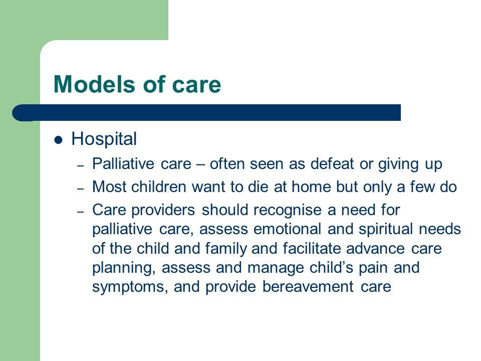 Models of care Hospital – Palliative care – often seen as defeat or giving up – Most children want to die at home but only a few do – Care providers s