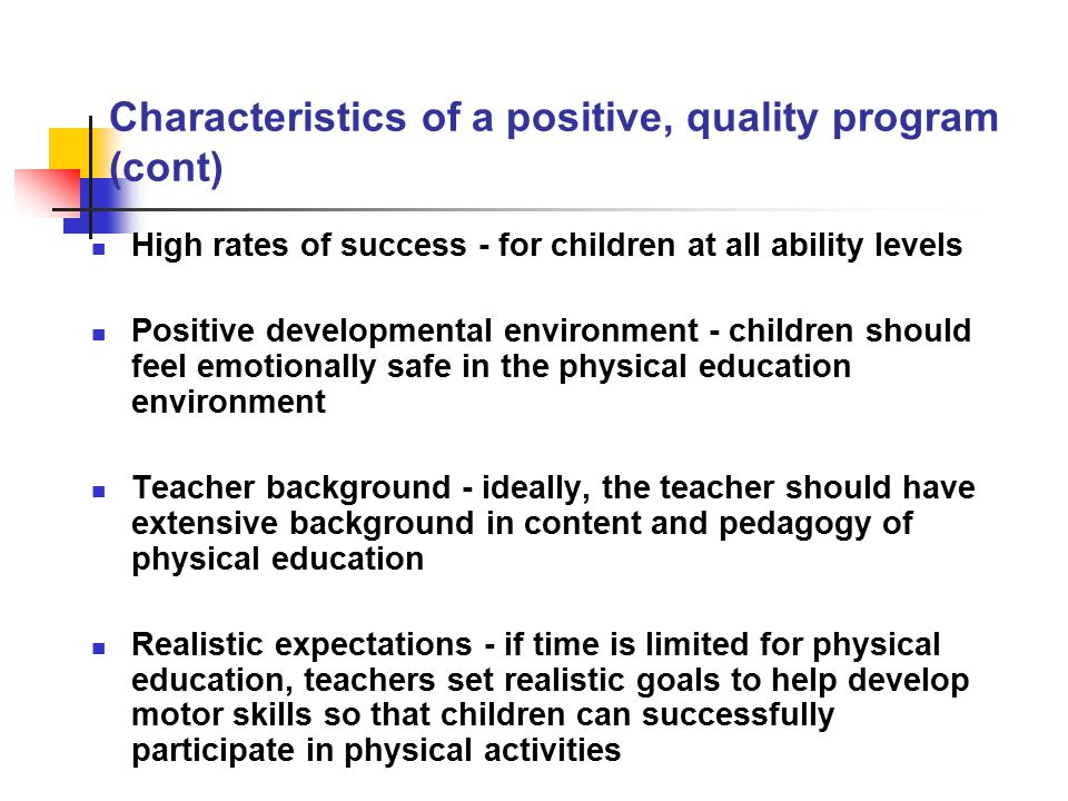 Characteristics of a positive, quality program (cont) Adequate equipment and facilities - ideally, a variety of equipment for all children and both indoor an outdoor facilities Enjoyable - learning should be fun.