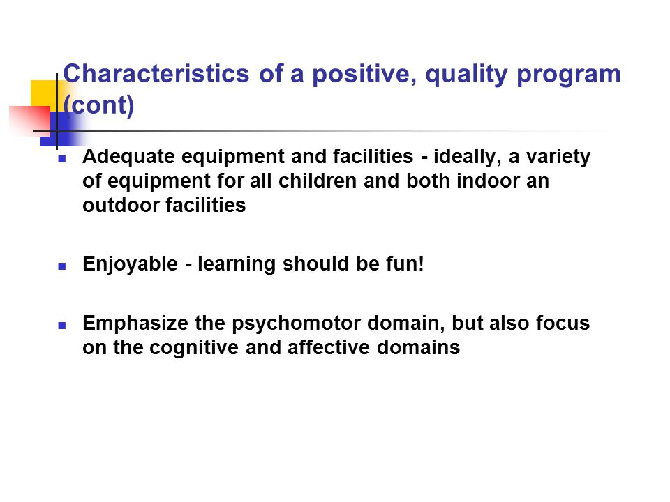 Characteristics of a positive, quality program (cont) Adequate equipment and facilities - ideally, a variety of equipment for all children and both in