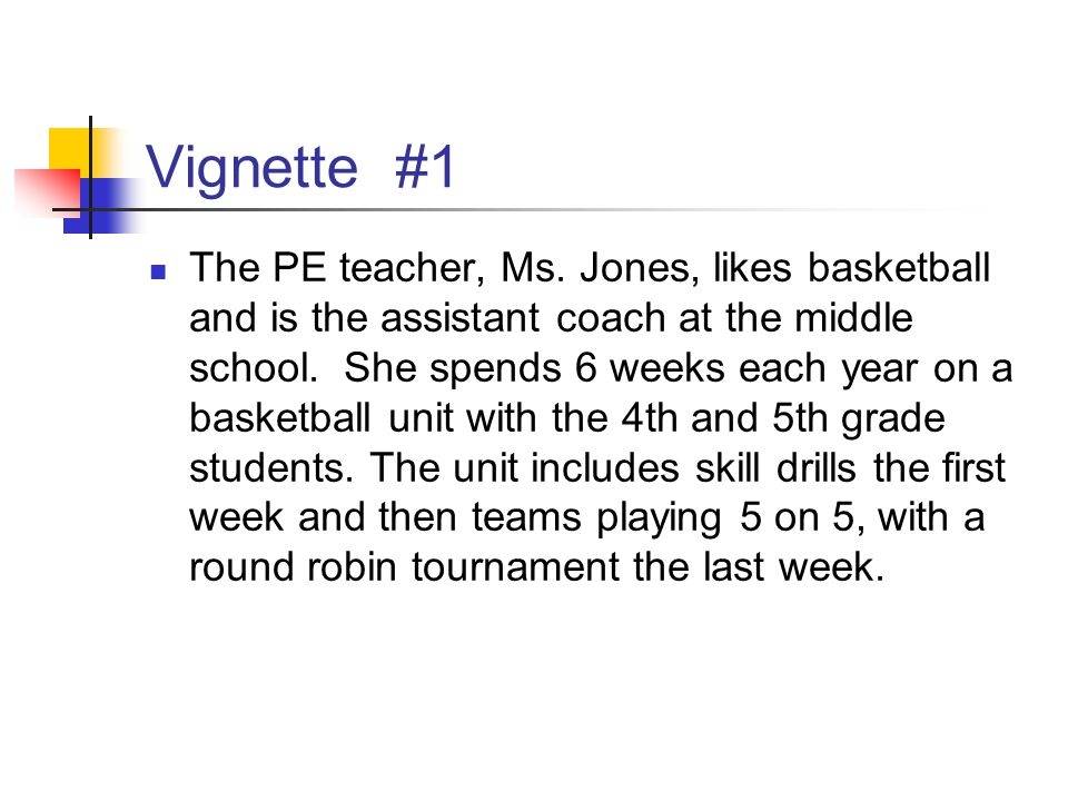 Vignette #1 The PE teacher, Ms. Jones, likes basketball and is the assistant coach at the middle school. She spends 6 weeks each year on a basketball