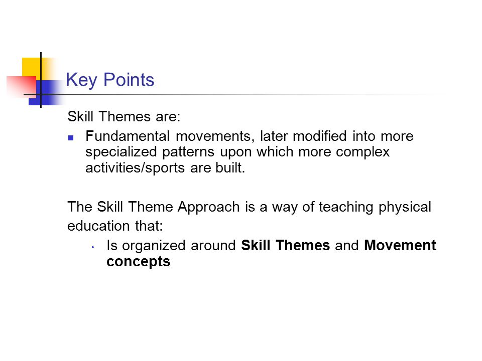 Key Points Skill Themes are: Fundamental movements, later modified into more specialized patterns upon which more complex activities/sports are built.