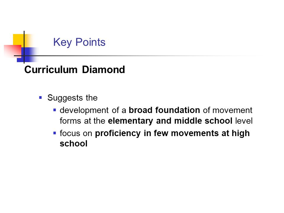 Key Points Curriculum Diamond  Suggests the  development of a broad foundation of movement forms at the elementary and middle school level  focus o