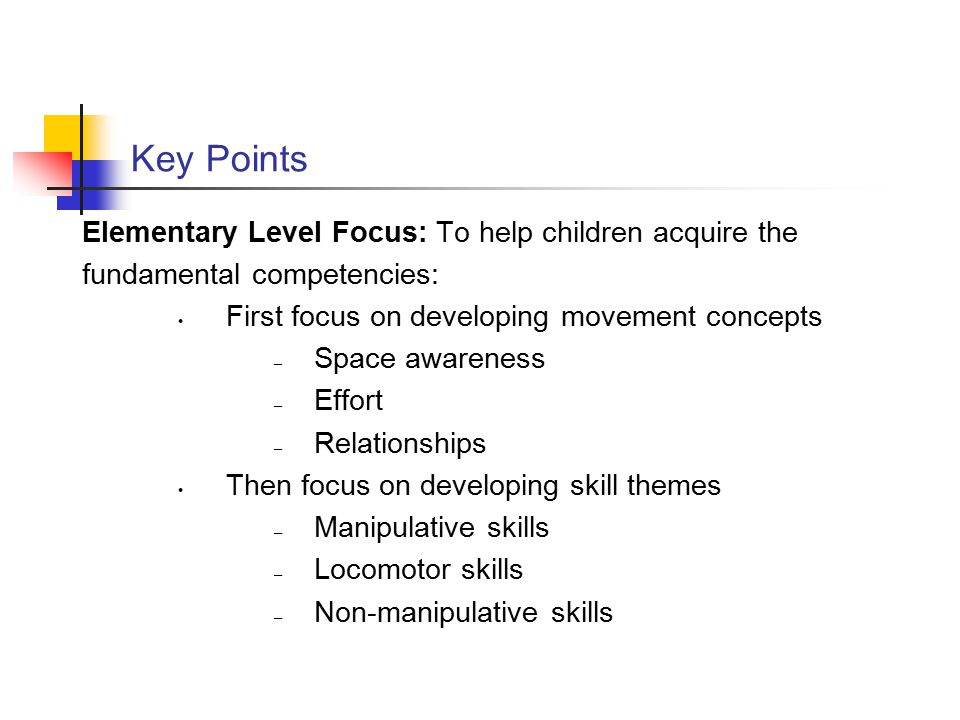 Key Points Elementary Level Focus: To help children acquire the fundamental competencies: First focus on developing movement concepts – Space awarenes