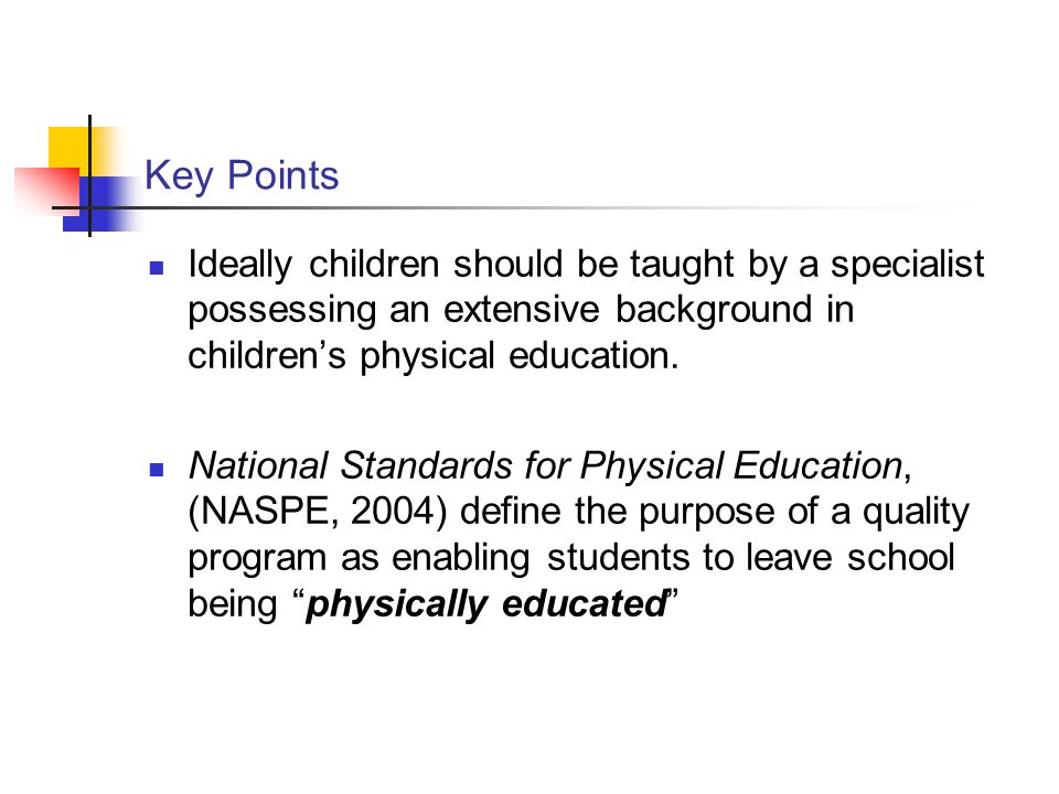 Key Points Ideally children should be taught by a specialist possessing an extensive background in children's physical education. National Standards f