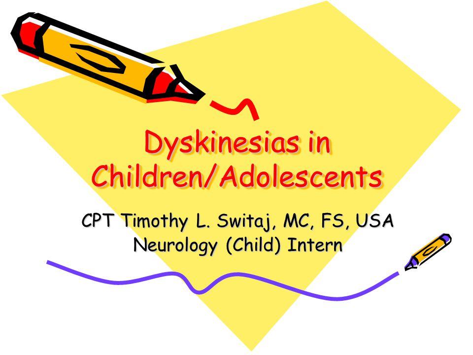 Dyskinesias in Children/Adolescents CPT Timothy L. Switaj, MC, FS, USA Neurology (Child) Intern