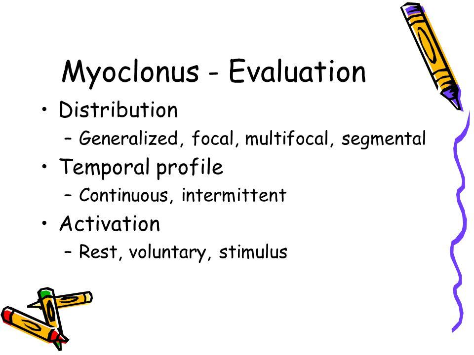 Myoclonus - Evaluation Distribution –Generalized, focal, multifocal, segmental Temporal profile –Continuous, intermittent Activation –Rest, voluntary,