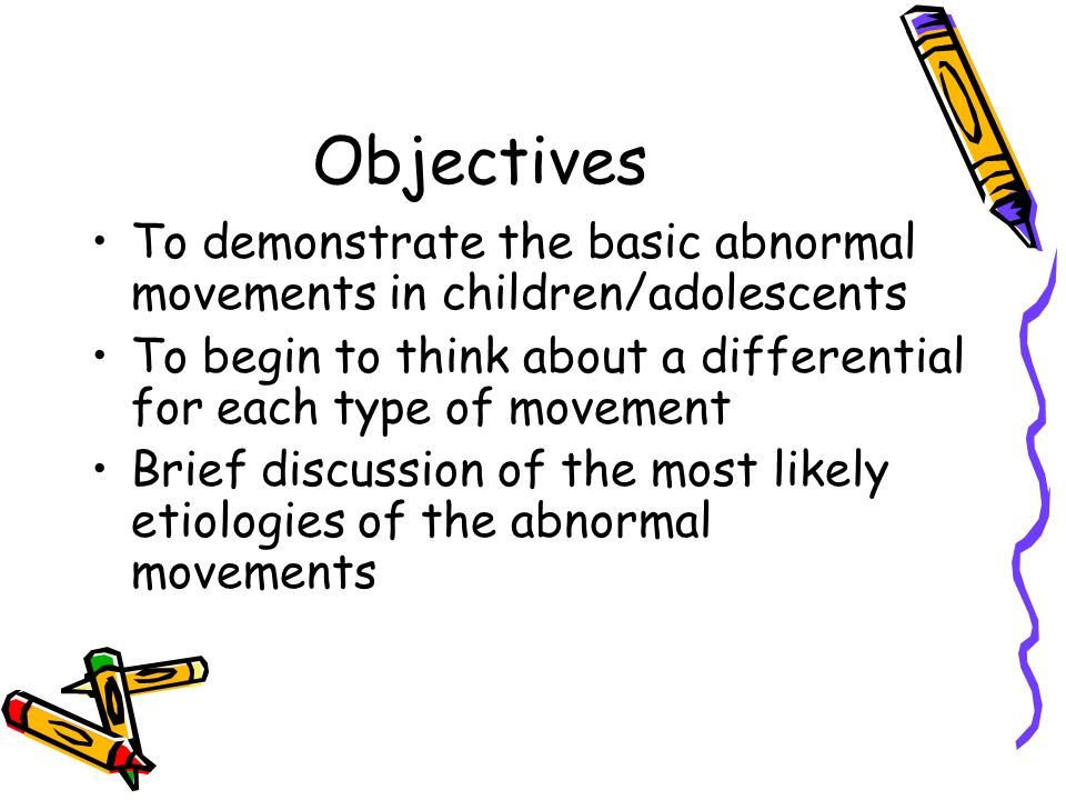 Objectives To demonstrate the basic abnormal movements in children/adolescents To begin to think about a differential for each type of movement Brief
