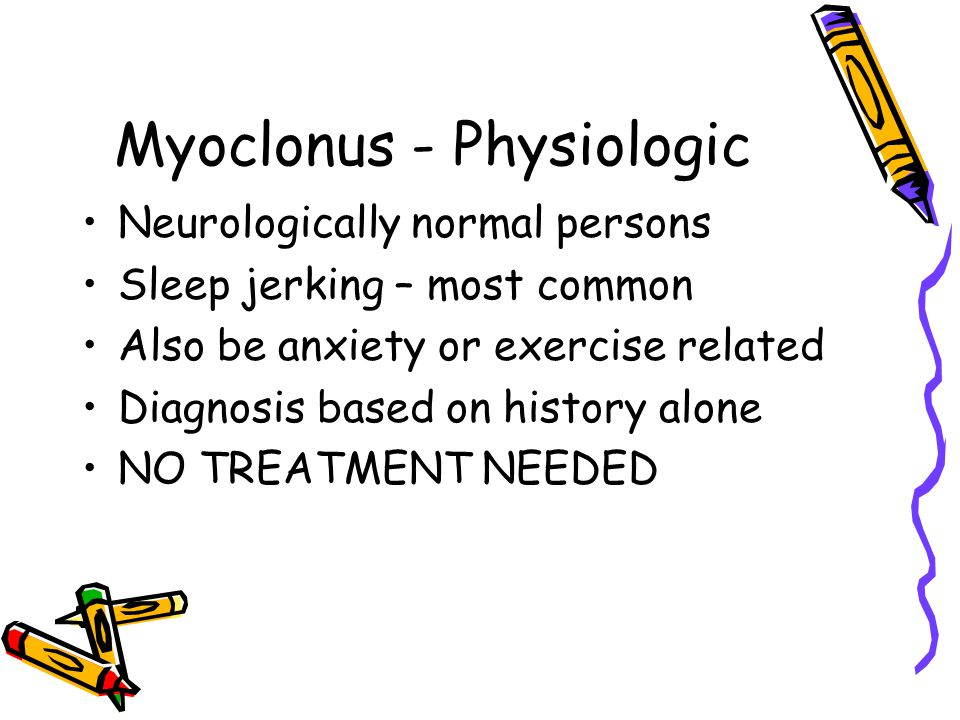 Myoclonus - Physiologic Neurologically normal persons Sleep jerking – most common Also be anxiety or exercise related Diagnosis based on history alone