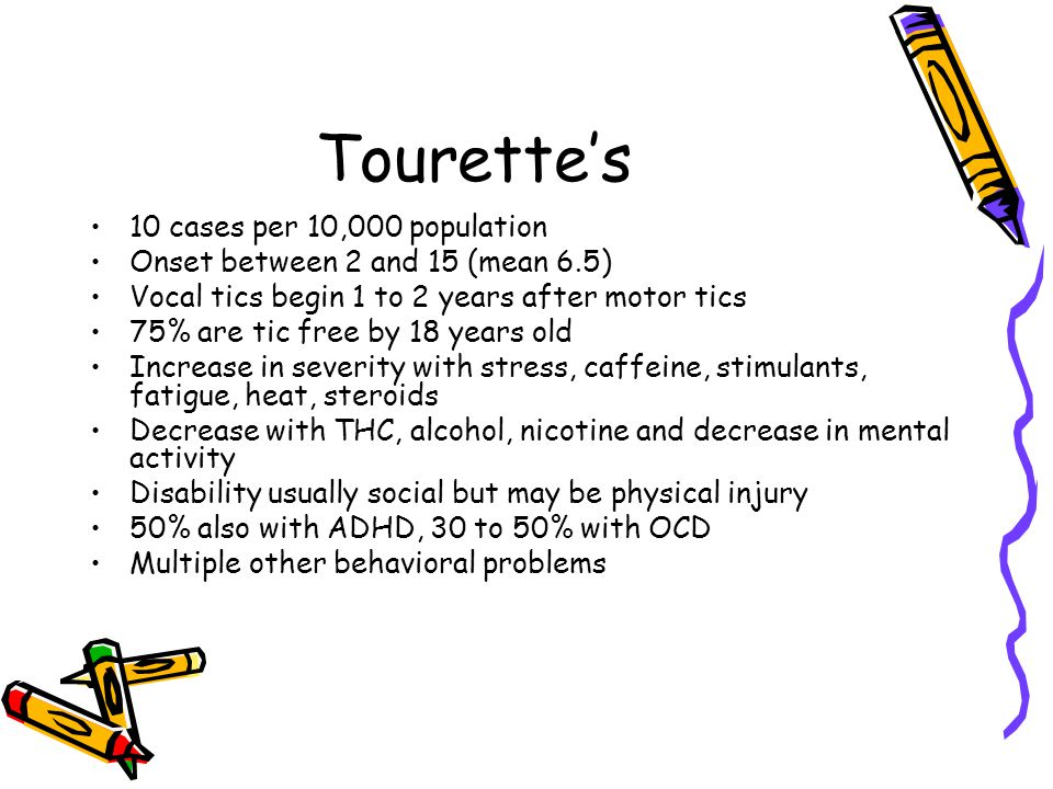 Tourette's 10 cases per 10,000 population Onset between 2 and 15 (mean 6.5) Vocal tics begin 1 to 2 years after motor tics 75% are tic free by 18 year
