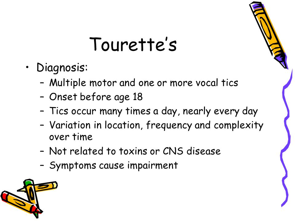 Tourette's Diagnosis: –Multiple motor and one or more vocal tics –Onset before age 18 –Tics occur many times a day, nearly every day –Variation in loc