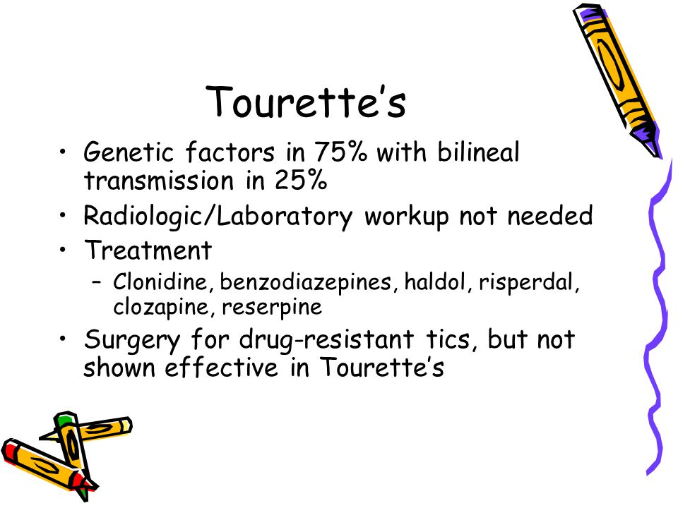 Tourette's Genetic factors in 75% with bilineal transmission in 25% Radiologic/Laboratory workup not needed Treatment –Clonidine, benzodiazepines, hal