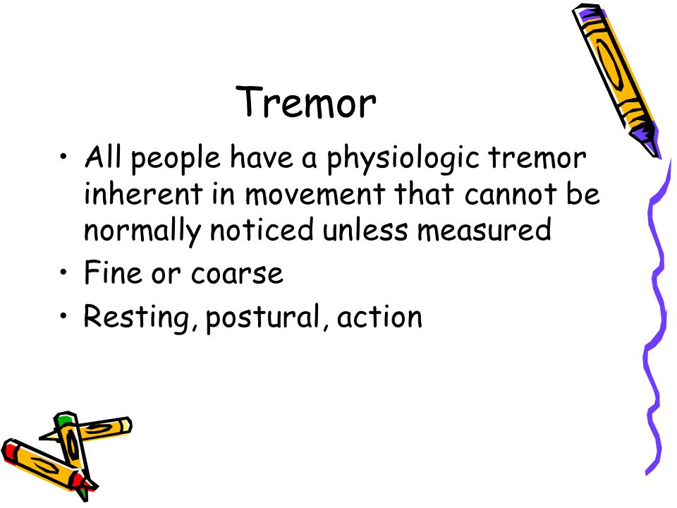 Tremor All people have a physiologic tremor inherent in movement that cannot be normally noticed unless measured Fine or coarse Resting, postural, act