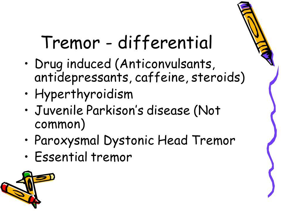 Tremor - differential Drug induced (Anticonvulsants, antidepressants, caffeine, steroids) Hyperthyroidism Juvenile Parkison's disease (Not common) Par
