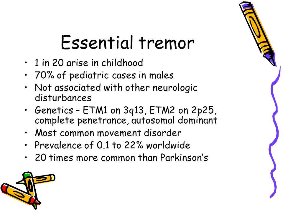 1 in 20 arise in childhood 70% of pediatric cases in males Not associated with other neurologic disturbances Genetics – ETM1 on 3q13, ETM2 on 2p25, co