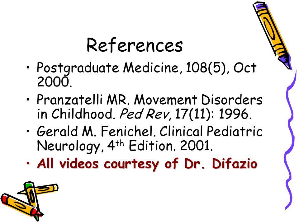 References Postgraduate Medicine, 108(5), Oct 2000. Pranzatelli MR. Movement Disorders in Childhood. Ped Rev, 17(11): 1996. Gerald M. Fenichel. Clinic