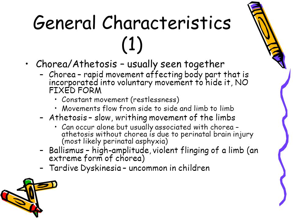 General Characteristics (2) Dystonia – sustained muscle contractions –Can be focal, segmental, hemi or generalized Hemifacial spasm – involuntary, irregular contraction of muscles innervated by one facial nerve –Very rare in children Mirror movements – involuntary movements of one side of body that are mirror reversals of intended movements on the other side –Normal during infancy and disappear before age 10 – persistence can be familial trait –Obligatory movements are abnormal at any age