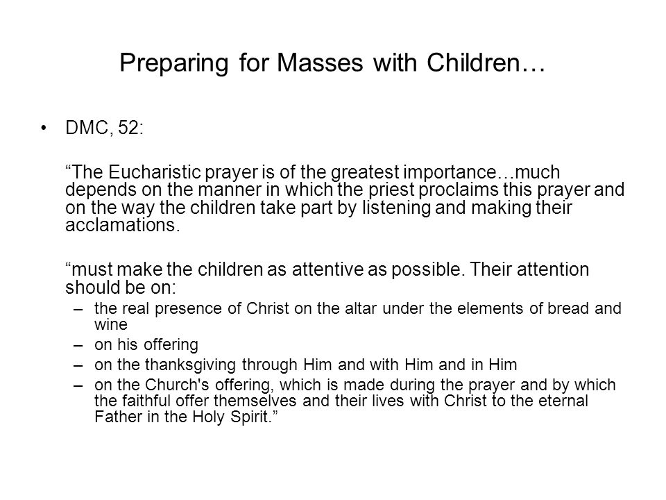 Preparing for Masses with Children… DMC, 52: The Eucharistic prayer is of the greatest importance…much depends on the manner in which the priest proclaims this prayer and on the way the children take part by listening and making their acclamations.