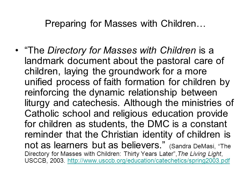 Preparing for Masses with Children… The Directory for Masses with Children is a landmark document about the pastoral care of children, laying the groundwork for a more unified process of faith formation for children by reinforcing the dynamic relationship between liturgy and catechesis.